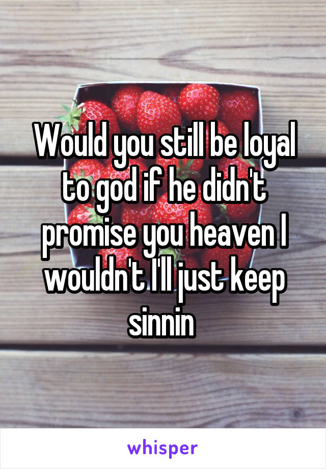 Would you still be loyal to god if he didn't promise you heaven I wouldn't I'll just keep sinnin