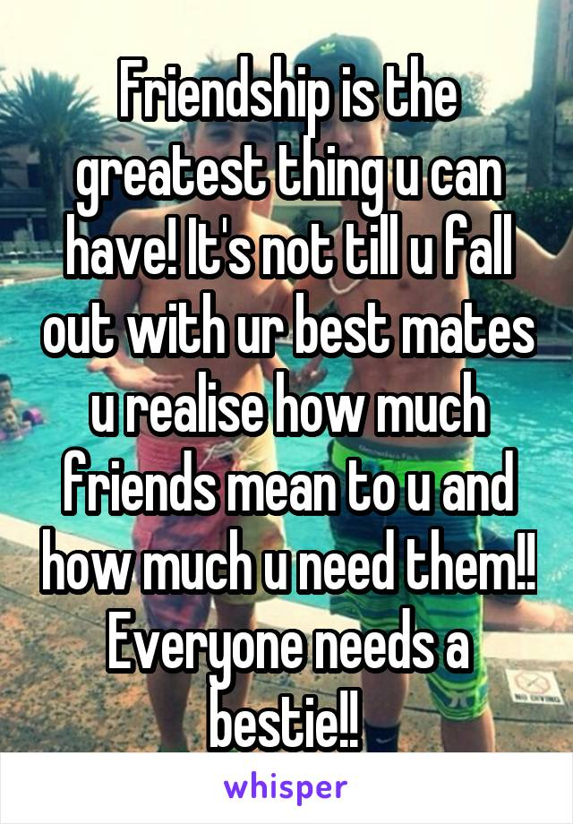 Friendship is the greatest thing u can have! It's not till u fall out with ur best mates u realise how much friends mean to u and how much u need them!! Everyone needs a bestie!!