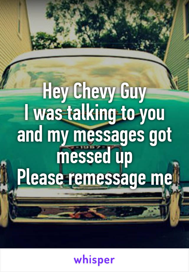 Hey Chevy Guy I was talking to you and my messages got messed up Please remessage me