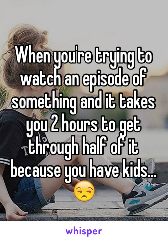When you're trying to watch an episode of something and it takes you 2 hours to get through half of it because you have kids... 😒