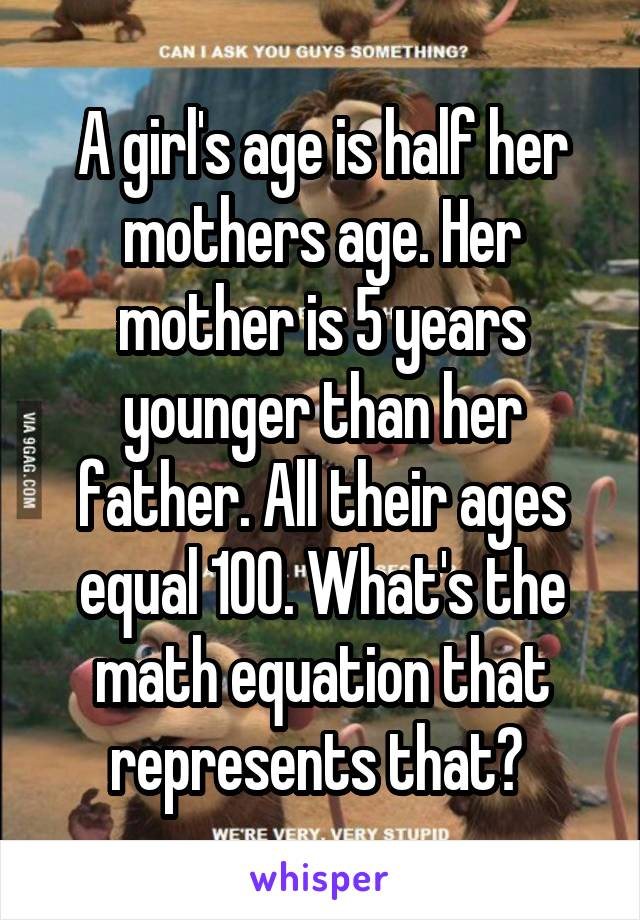 A girl's age is half her mothers age. Her mother is 5 years younger than her father. All their ages equal 100. What's the math equation that represents that?