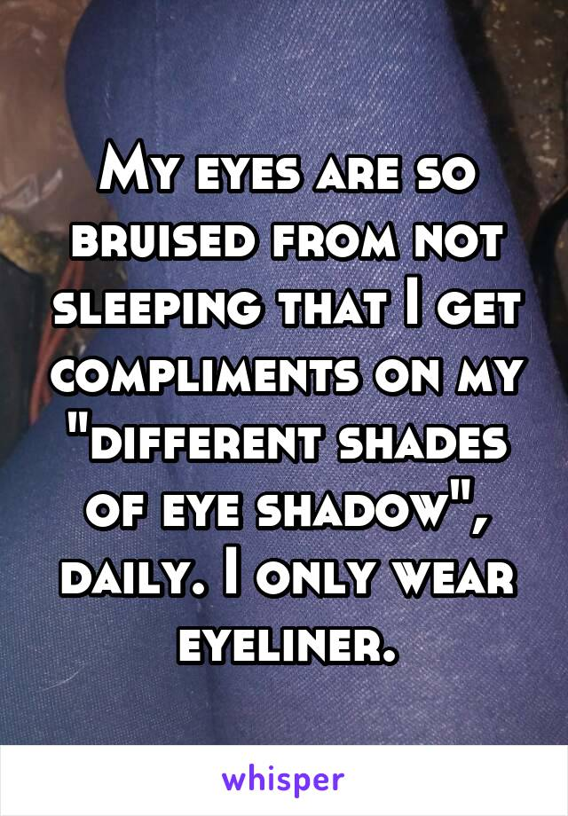 """My eyes are so bruised from not sleeping that I get compliments on my """"different shades of eye shadow"""", daily. I only wear eyeliner."""