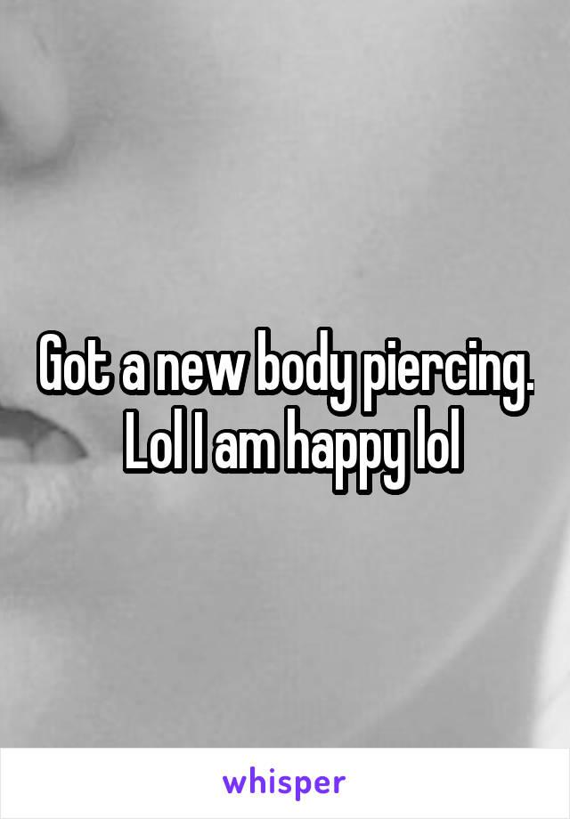 Got a new body piercing.  Lol I am happy lol