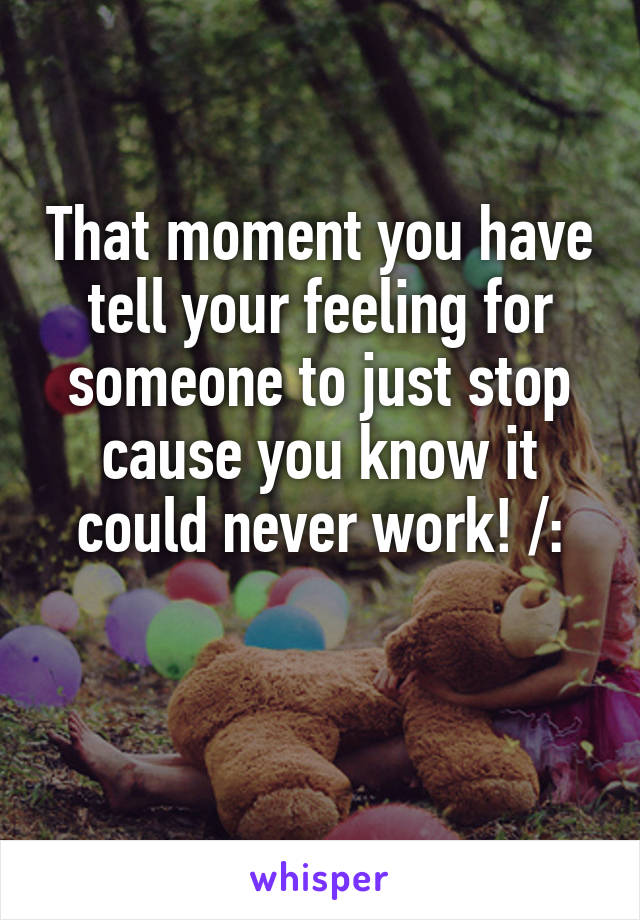 That moment you have tell your feeling for someone to just stop cause you know it could never work! /:
