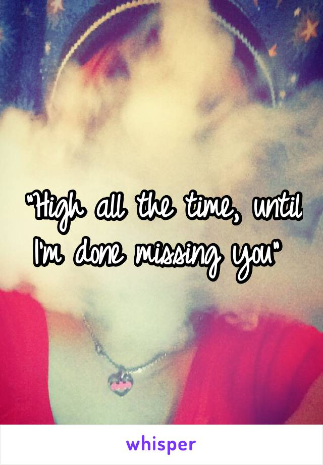 """""""High all the time, until I'm done missing you"""""""