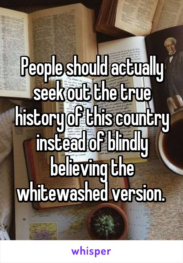 People should actually seek out the true history of this country instead of blindly believing the whitewashed version.