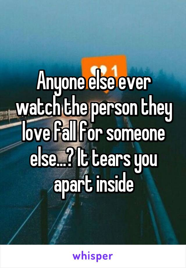 Anyone else ever watch the person they love fall for someone else...? It tears you apart inside