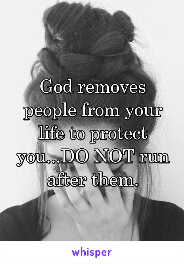 God removes people from your life to protect you...DO NOT run after them.
