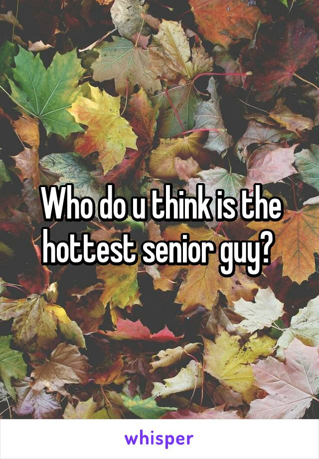 Who do u think is the hottest senior guy?