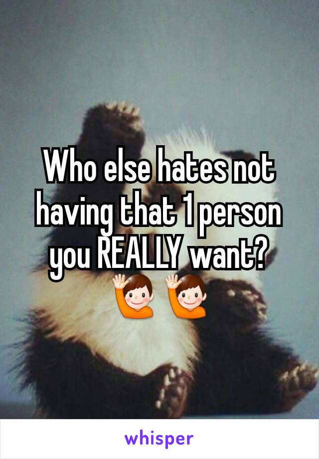Who else hates not having that 1 person you REALLY want? 🙋🙋