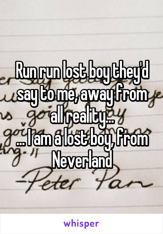Run run lost boy they'd say to me, away from all reality... ... I am a lost boy, from Neverland