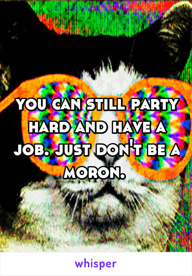 you can still party hard and have a job. just don't be a moron.