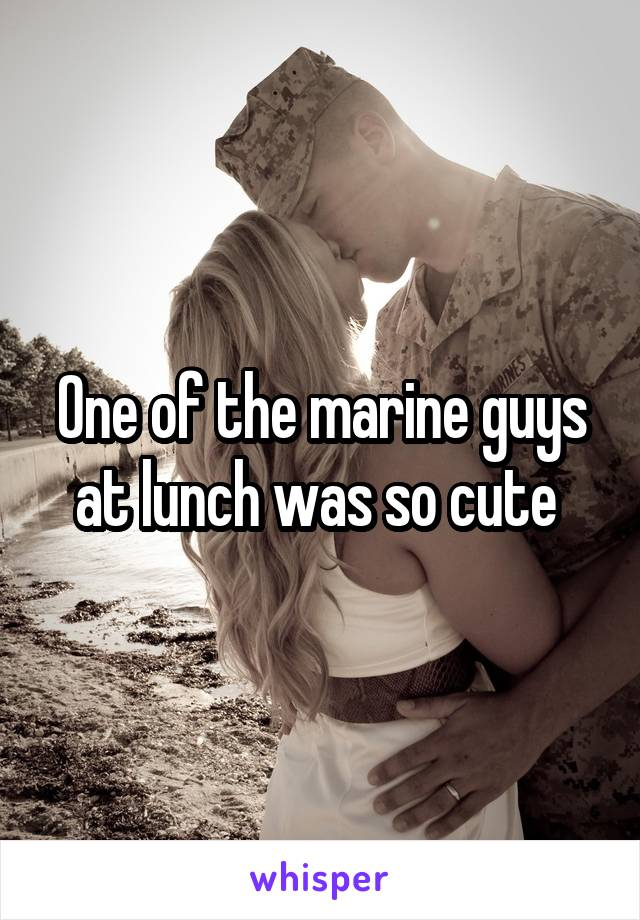 One of the marine guys at lunch was so cute