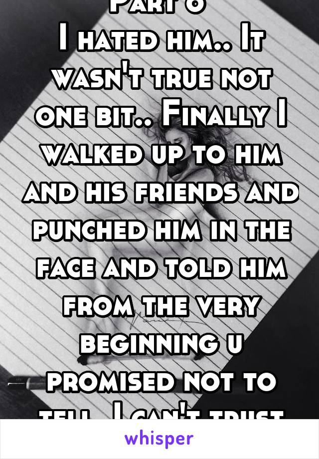 Part 6  I hated him.. It wasn't true not one bit.. Finally I walked up to him and his friends and punched him in the face and told him from the very beginning u promised not to tell. I can't trust u.