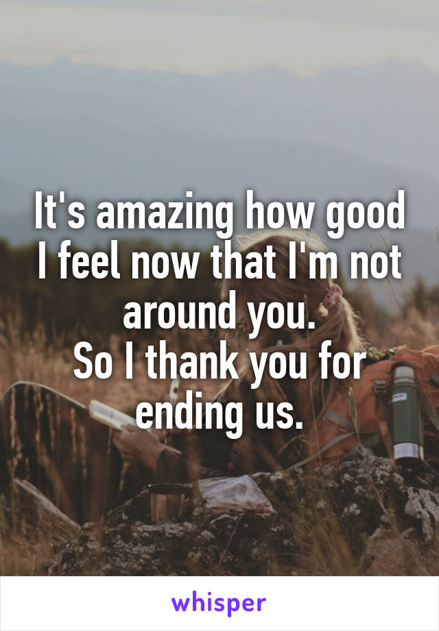 It's amazing how good I feel now that I'm not around you. So I thank you for ending us.