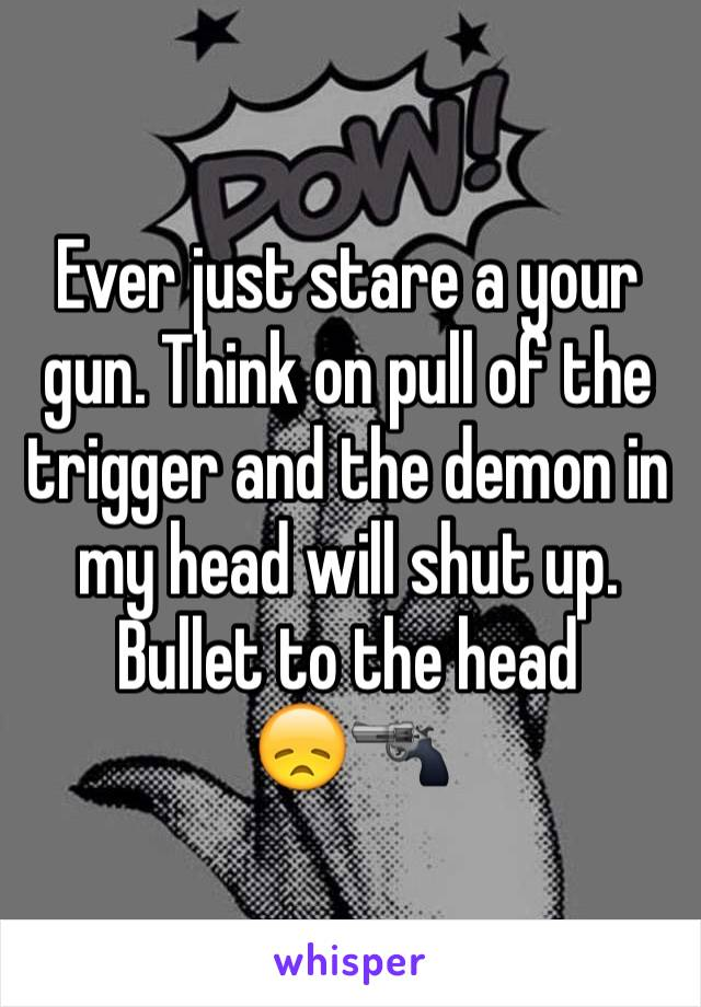 Ever just stare a your gun. Think on pull of the trigger and the demon in my head will shut up. Bullet to the head        😞🔫