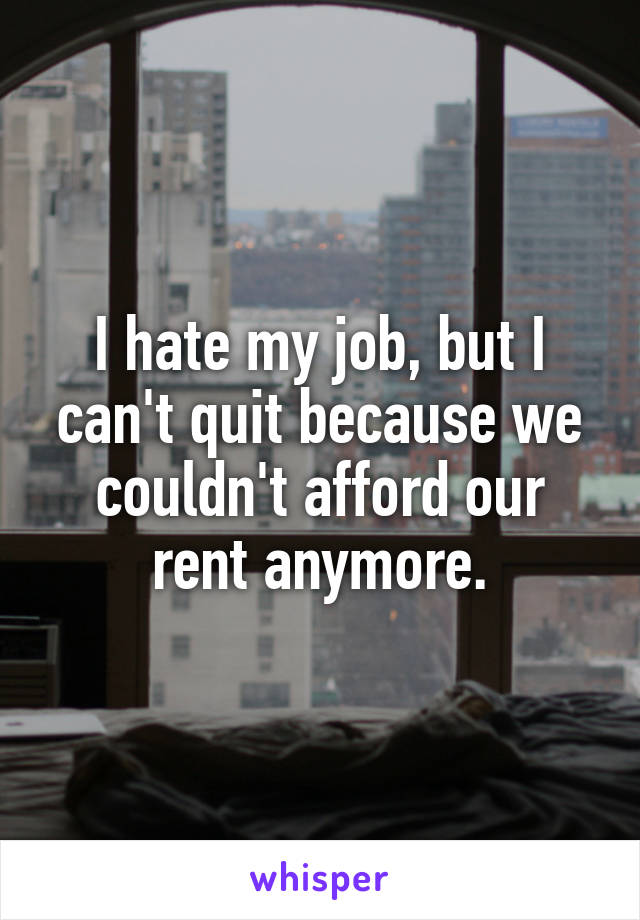 I hate my job, but I can't quit because we couldn't afford our rent anymore.