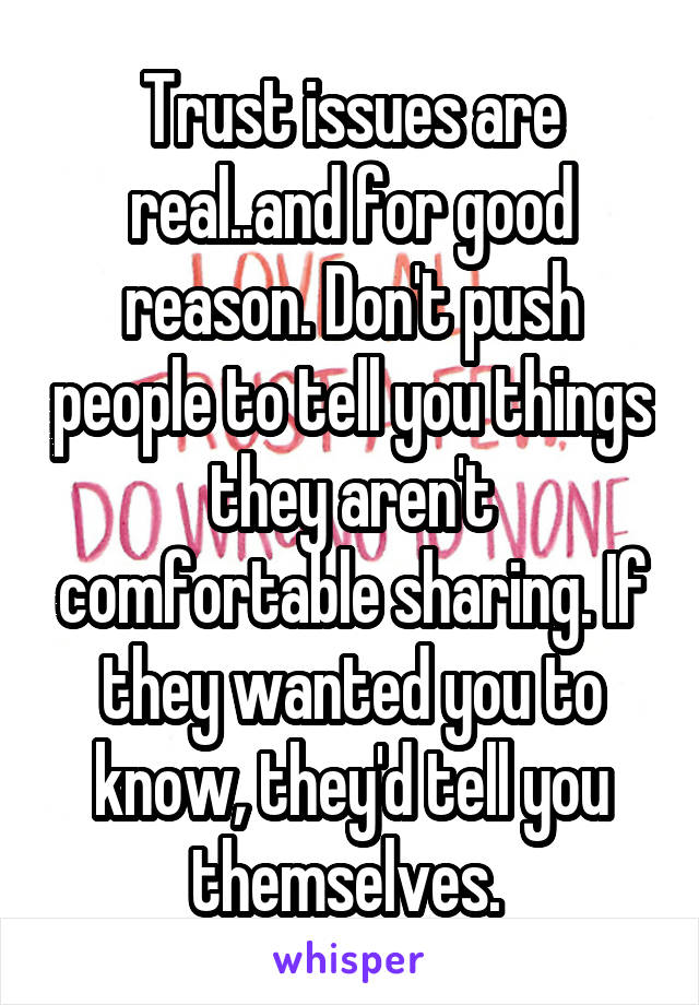 Trust issues are real..and for good reason. Don't push people to tell you things they aren't comfortable sharing. If they wanted you to know, they'd tell you themselves.