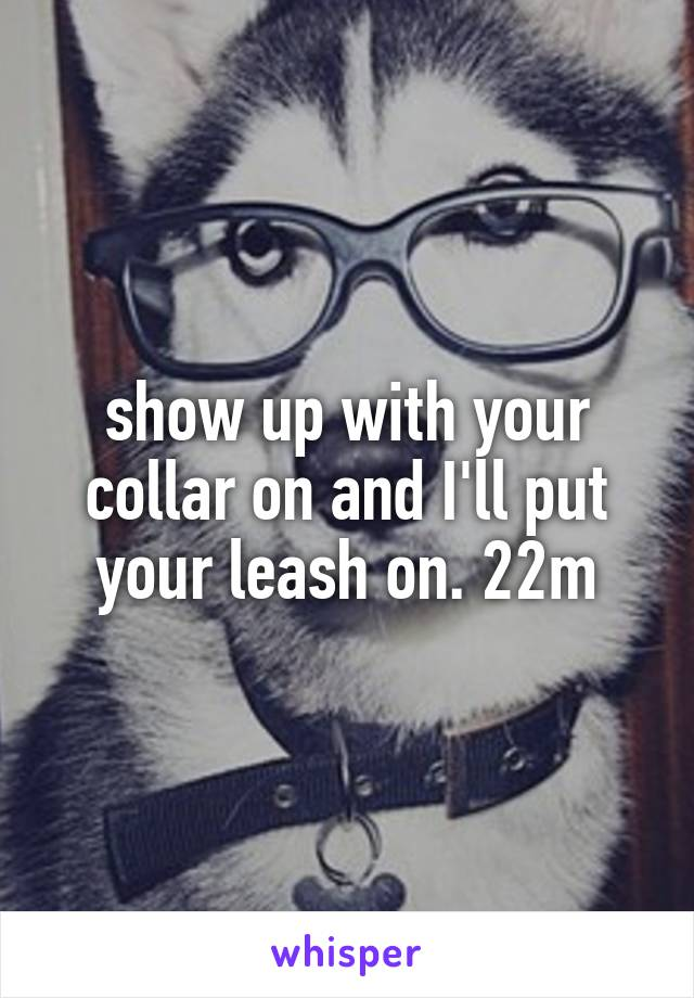 show up with your collar on and I'll put your leash on. 22m