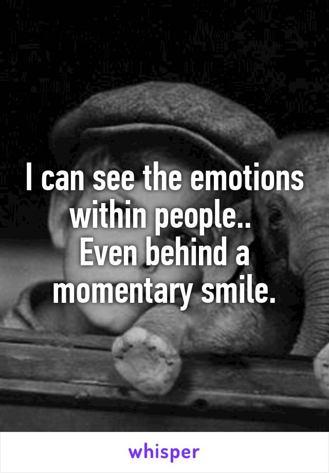I can see the emotions within people..  Even behind a momentary smile.