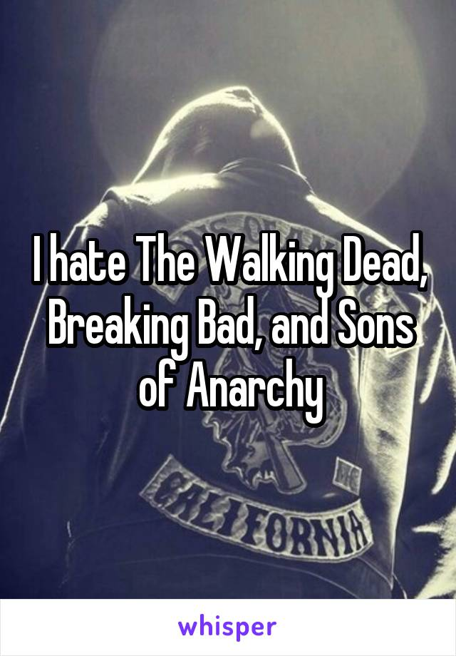 I hate The Walking Dead, Breaking Bad, and Sons of Anarchy