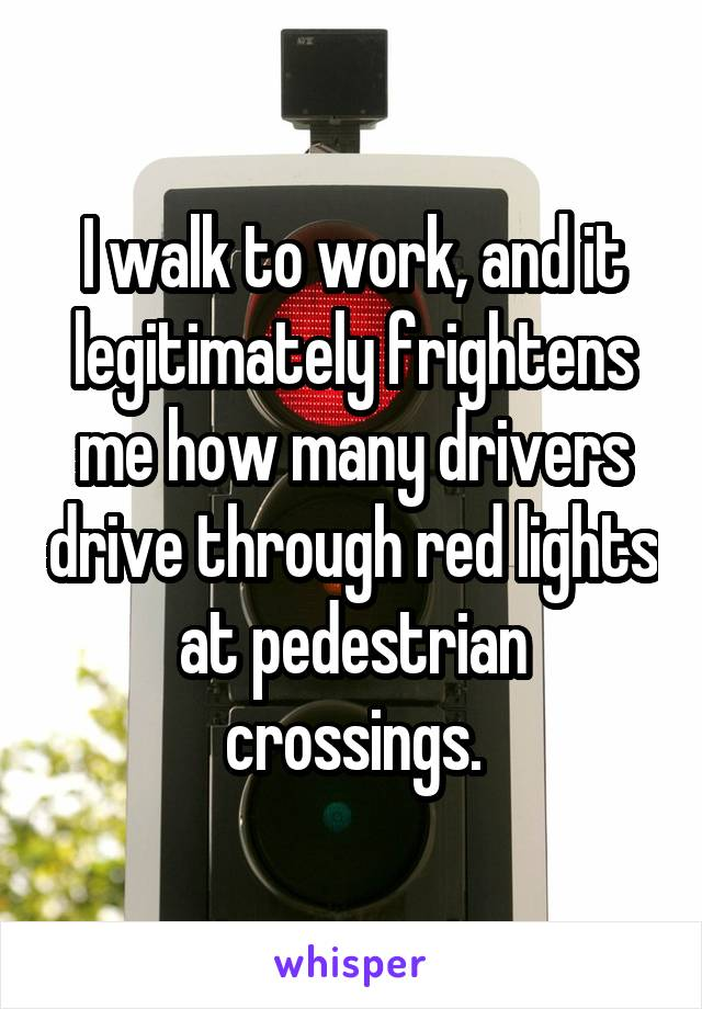 I walk to work, and it legitimately frightens me how many drivers drive through red lights at pedestrian crossings.