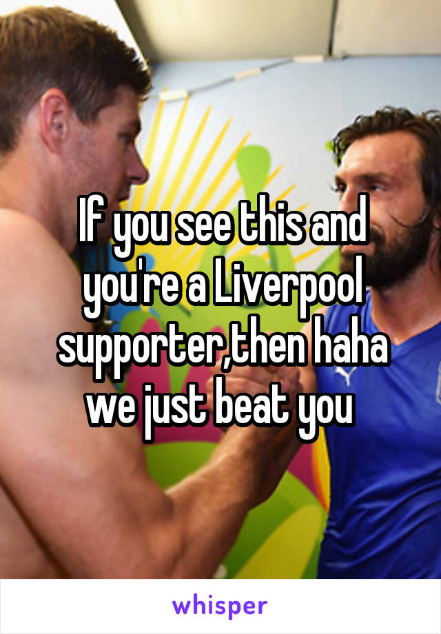 If you see this and you're a Liverpool supporter,then haha we just beat you
