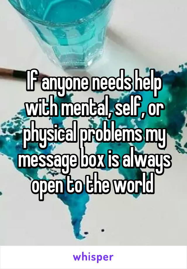If anyone needs help with mental, self, or physical problems my message box is always open to the world