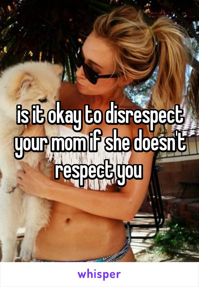 is it okay to disrespect your mom if she doesn't respect you