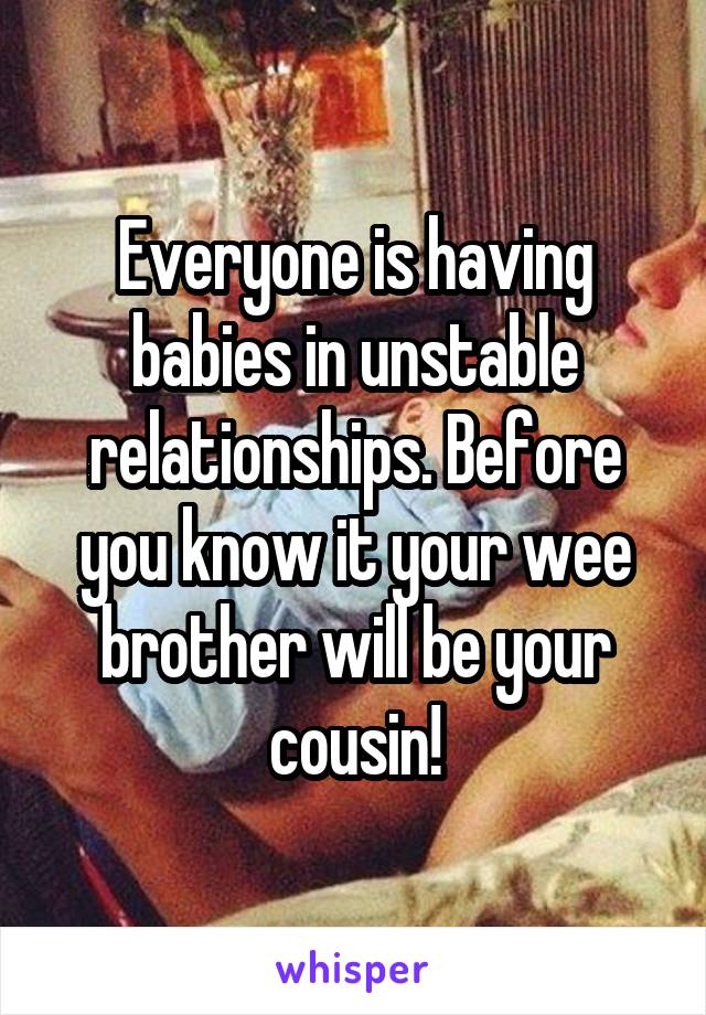 Everyone is having babies in unstable relationships. Before you know it your wee brother will be your cousin!