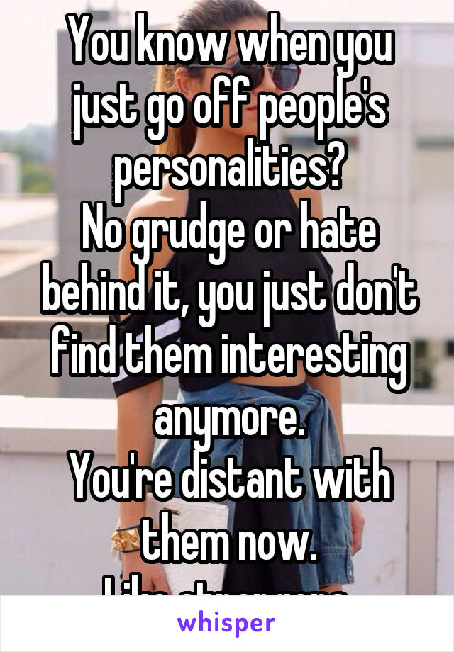 You know when you just go off people's personalities? No grudge or hate behind it, you just don't find them interesting anymore. You're distant with them now. Like strangers.