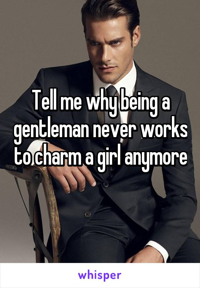 Tell me why being a gentleman never works to charm a girl anymore
