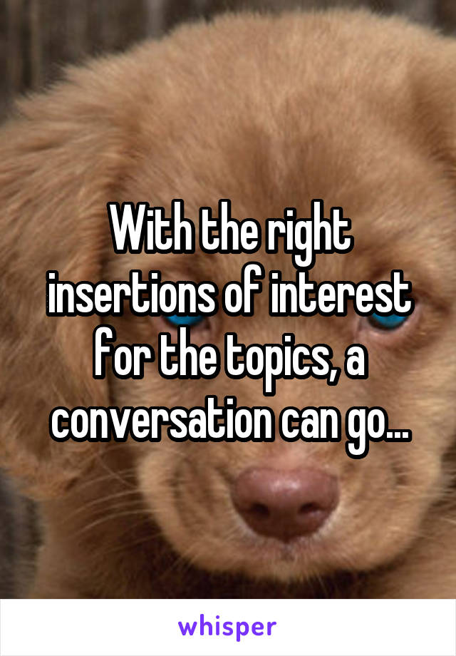 With the right insertions of interest for the topics, a conversation can go...