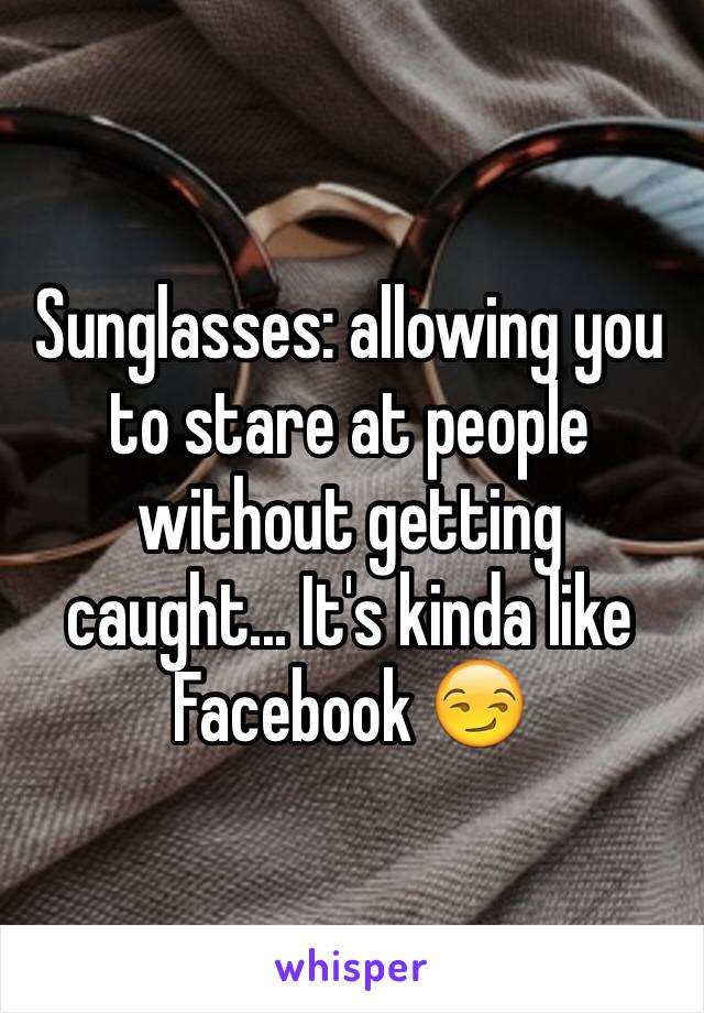 Sunglasses: allowing you to stare at people without getting caught... It's kinda like Facebook 😏