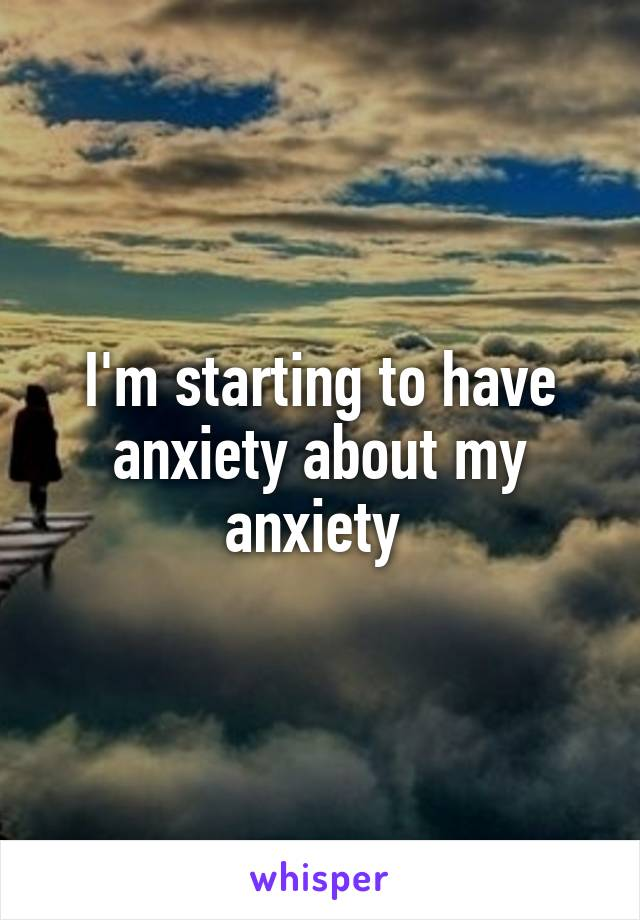 I'm starting to have anxiety about my anxiety
