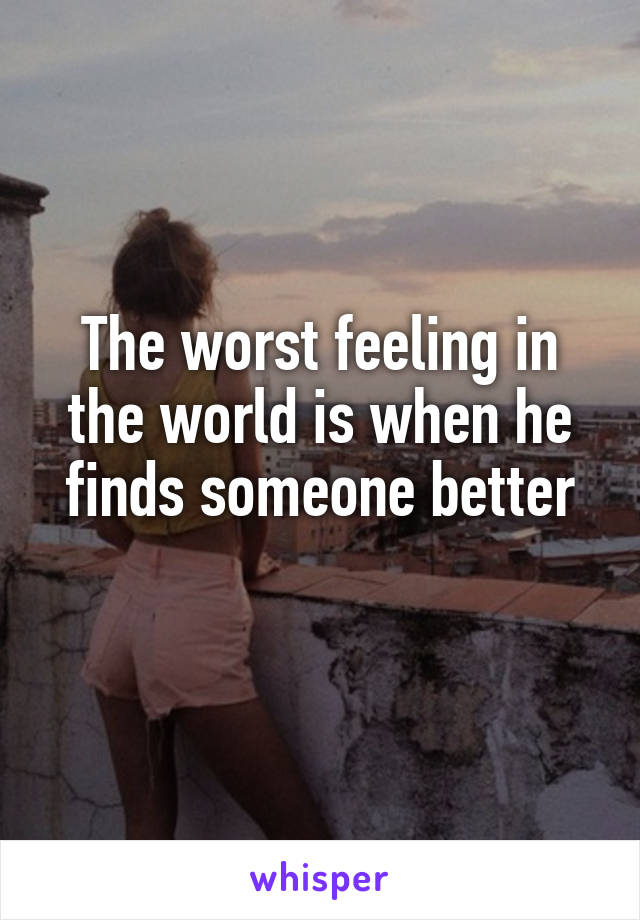 The worst feeling in the world is when he finds someone better