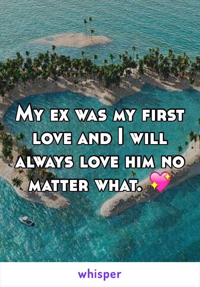 My ex was my first love and I will always love him no matter what. 💖