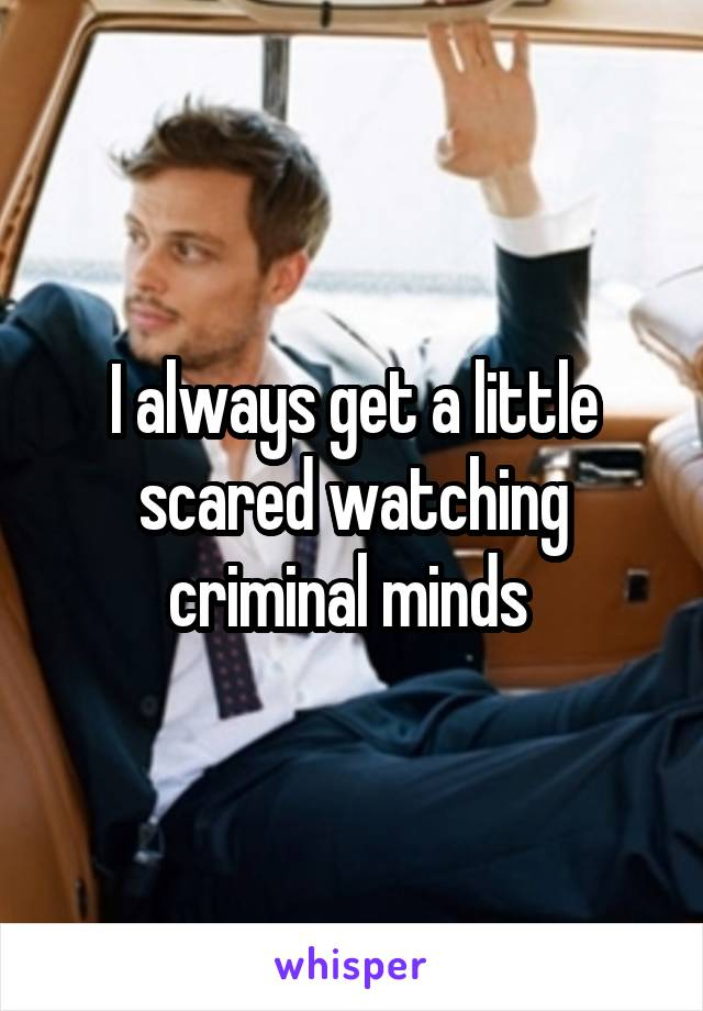 I always get a little scared watching criminal minds