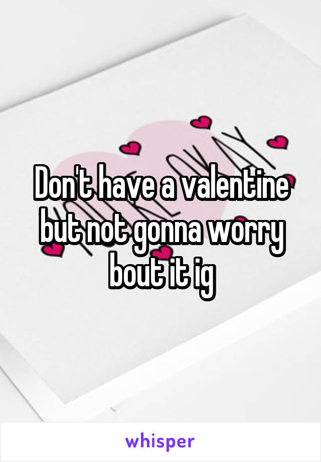 Don't have a valentine but not gonna worry bout it ig