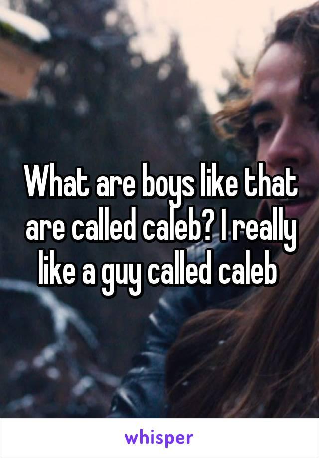 What are boys like that are called caleb? I really like a guy called caleb