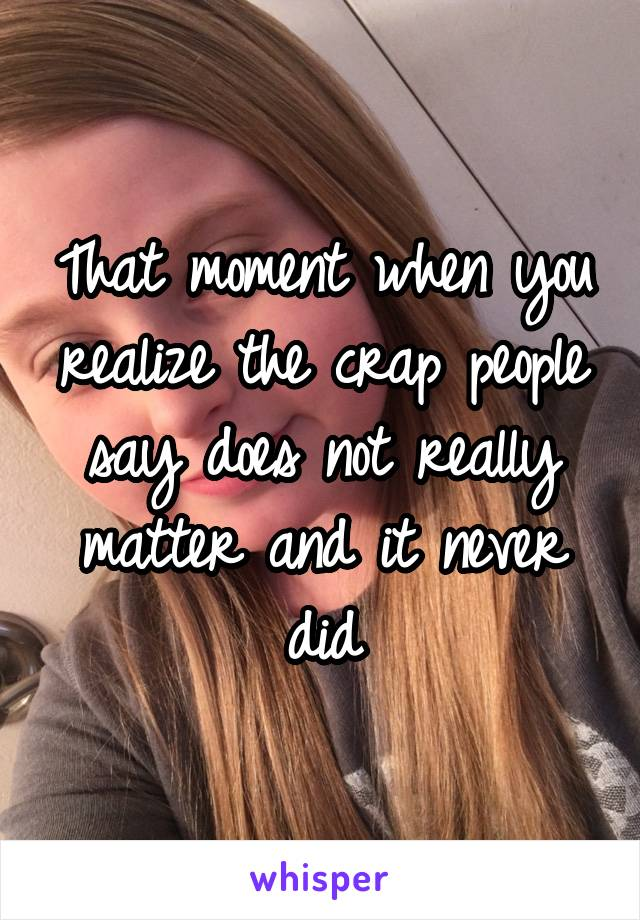 That moment when you realize the crap people say does not really matter and it never did