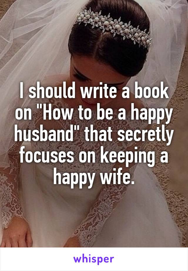 """I should write a book on """"How to be a happy husband"""" that secretly focuses on keeping a happy wife."""