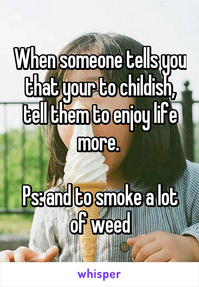 When someone tells you that your to childish, tell them to enjoy life more.   Ps: and to smoke a lot of weed
