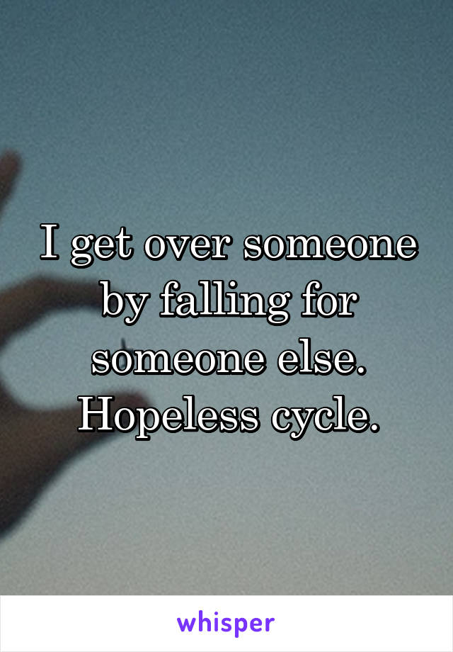 I get over someone by falling for someone else. Hopeless cycle.