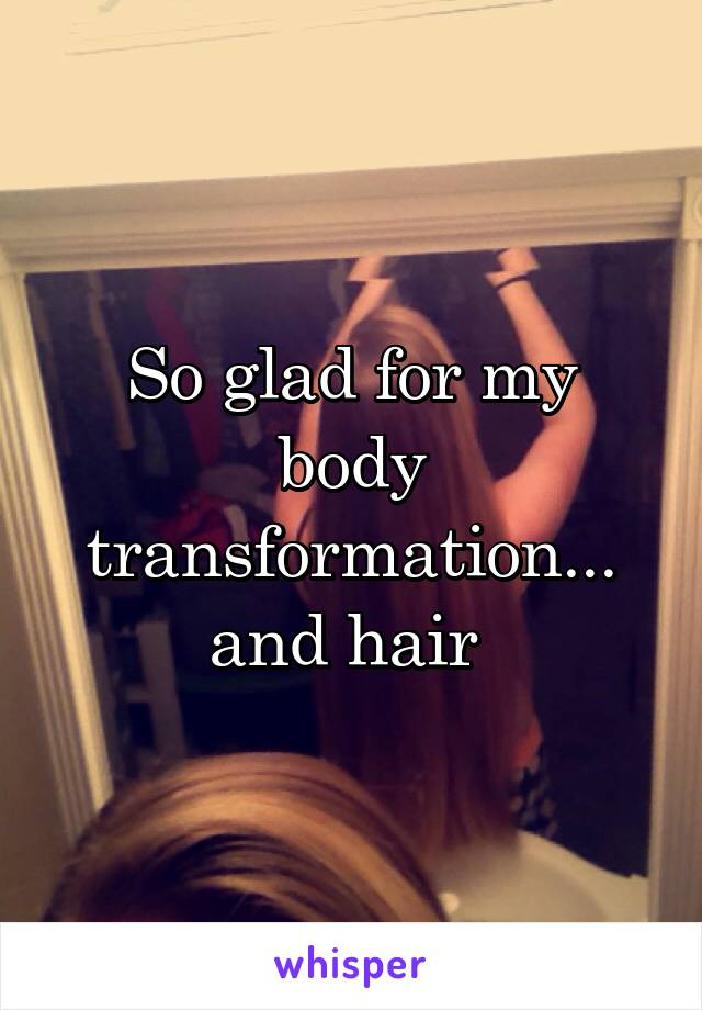 So glad for my body transformation... and hair