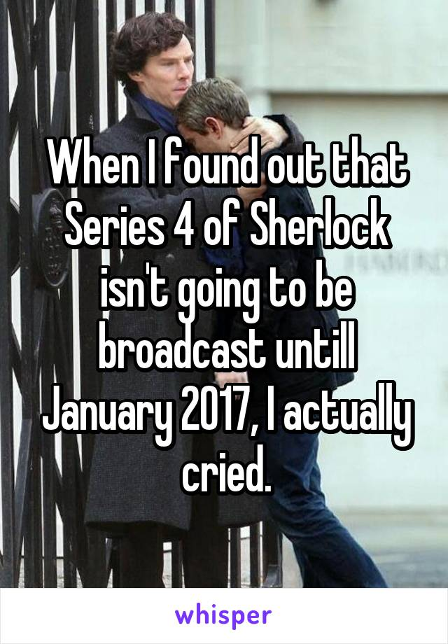 When I found out that Series 4 of Sherlock isn't going to be broadcast untill January 2017, I actually cried.