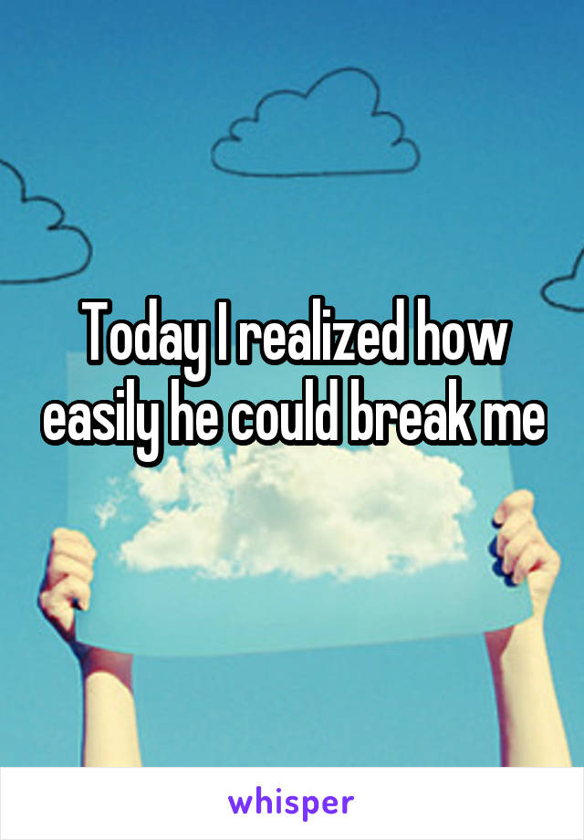Today I realized how easily he could break me