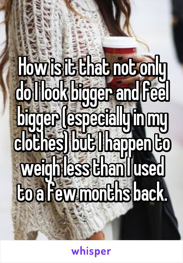 How is it that not only do I look bigger and feel bigger (especially in my clothes) but I happen to weigh less than I used to a few months back.