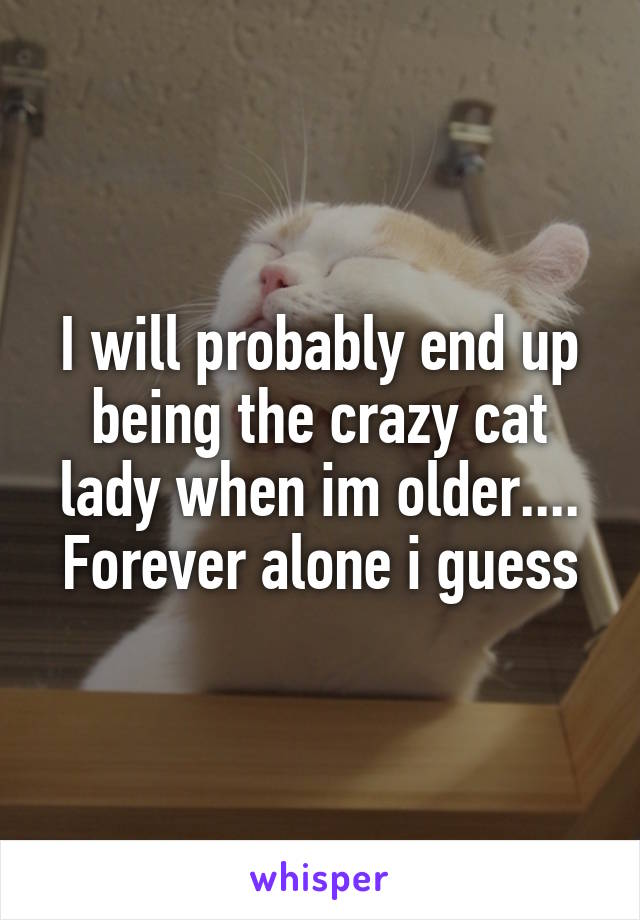 I will probably end up being the crazy cat lady when im older.... Forever alone i guess