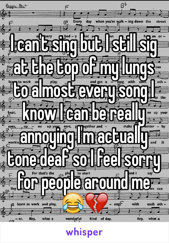 I can't sing but I still sig at the top of my lungs to almost every song I know I can be really annoying I'm actually tone deaf so I feel sorry for people around me 😂💔